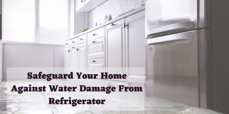 Safeguard Your Home Against Water Damage From Refrigerator